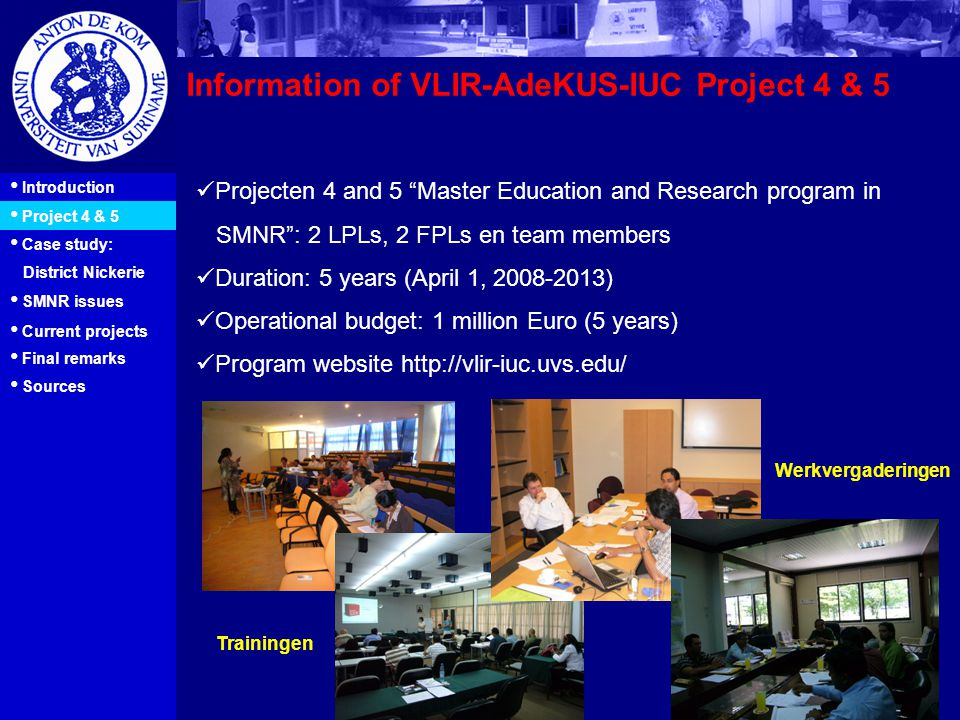 16 Information of VLIR-AdeKUS-IUC Project 4 & 5 Introduction Project 4 & 5 Case study: District Nickerie Projecten 4 and 5 Master Education and Research program in SMNR : 2 LPLs, 2 FPLs en team members Duration: 5 years (April 1, 2008-2013) Operational budget: 1 million Euro (5 years) Program website http://vlir-iuc.uvs.edu/ Trainingen Werkvergaderingen SMNR issues Current projects Final remarks Sources