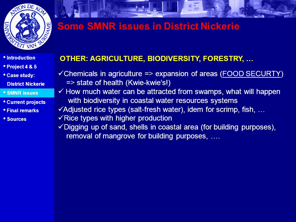 9 Introduction Project 4 & 5 Case study: District Nickerie SMNR issues Current projects Final remarks Some SMNR issues in District Nickerie OTHER: AGRICULTURE, BIODIVERSITY, FORESTRY, … Sources Chemicals in agriculture => expansion of areas (FOOD SECURTY) => state of health (Kwie-kwie's!) How much water can be attracted from swamps, what will happen with biodiversity in coastal water resources systems Adjusted rice types (salt-fresh water), idem for scrimp, fish, … Rice types with higher production Digging up of sand, shells in coastal area (for building purposes), removal of mangrove for building purposes, ….