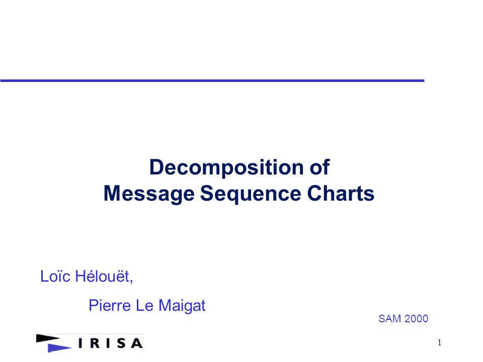 1 Decomposition of Message Sequence Charts Loïc Hélouët, Pierre Le Maigat SAM 2000