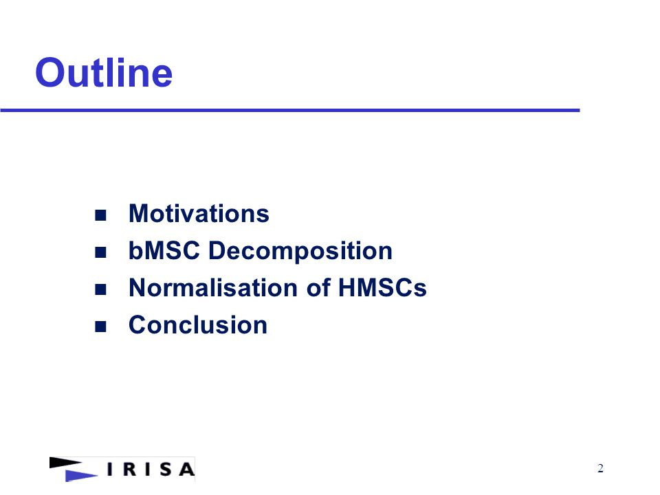 2 Outline n Motivations n bMSC Decomposition n Normalisation of HMSCs n Conclusion