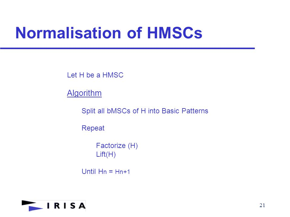 21 Normalisation of HMSCs Let H be a HMSC Algorithm Split all bMSCs of H into Basic Patterns Repeat Factorize (H) Lift(H) Until H n = Hn+1