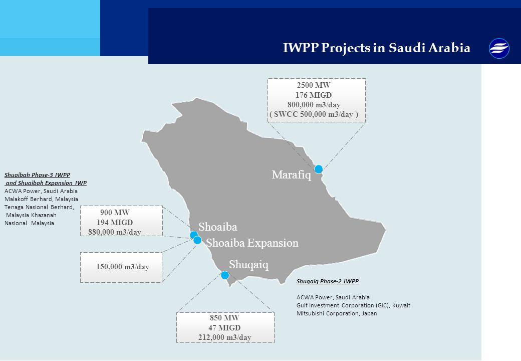 Shuaibah Phase-3 IWPP and Shuaibah Expansion IWP ACWA Power, Saudi Arabia Malakoff Berhard, Malaysia Tenaga Nasional Berhard, Malaysia Khazanah Nasional, Malaysia IWPP Projects in Saudi Arabia Shoaiba Shuqaiq Marafiq 900 MW 194 MIGD 880,000 m3/day 850 MW 47 MIGD 212,000 m3/day 2500 MW 176 MIGD 800,000 m3/day ( SWCC 500,000 m3/day ) Shoaiba Expansion 150,000 m3/day Shuqaiq Phase-2 IWPP ACWA Power, Saudi Arabia Gulf Investment Corporation (GIC), Kuwait Mitsubishi Corporation, Japan
