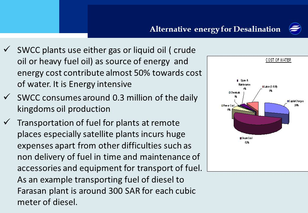 Alternative energy for Desalination SWCC plants use either gas or liquid oil ( crude oil or heavy fuel oil) as source of energy and energy cost contribute almost 50% towards cost of water.