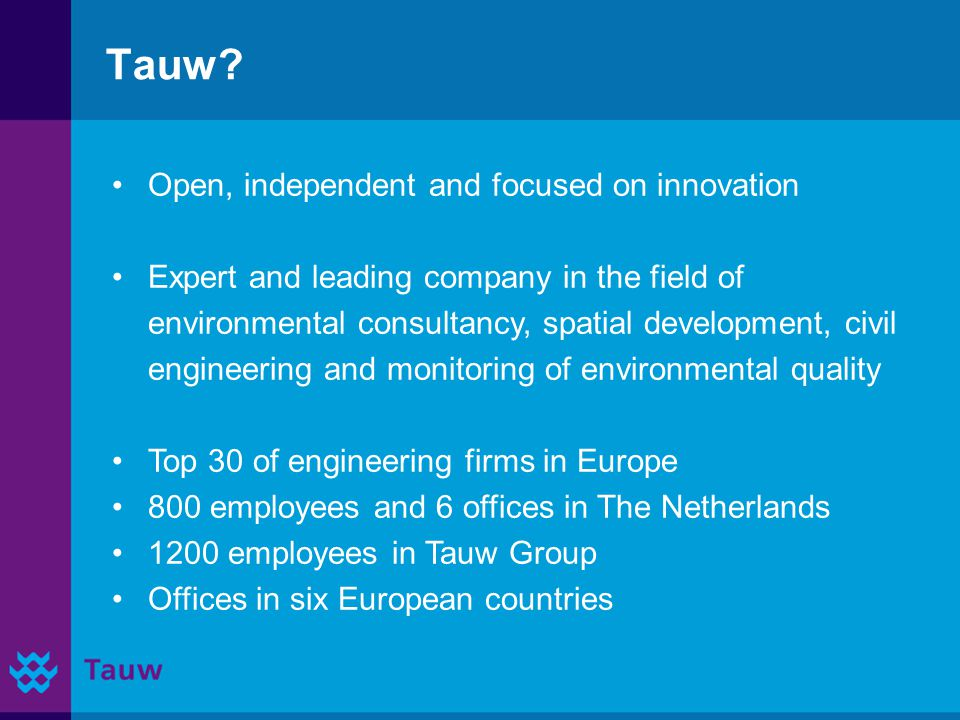 Introducing Tauw Since 1928 operational Water management (dykes and pumping stations) Since 1970 waste water treatment In top 5 of leading design firms