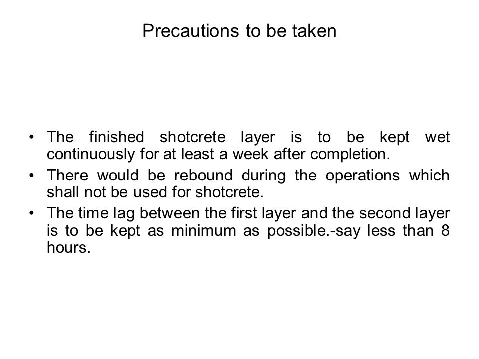 Precautions to be taken The finished shotcrete layer is to be kept wet continuously for at least a week after completion. There would be rebound durin