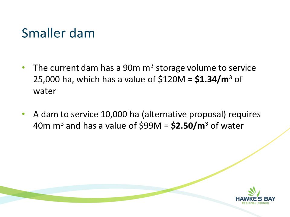 Smaller dam The current dam has a 90m m 3 storage volume to service 25,000 ha, which has a value of $120M = $1.34/m 3 of water A dam to service 10,000