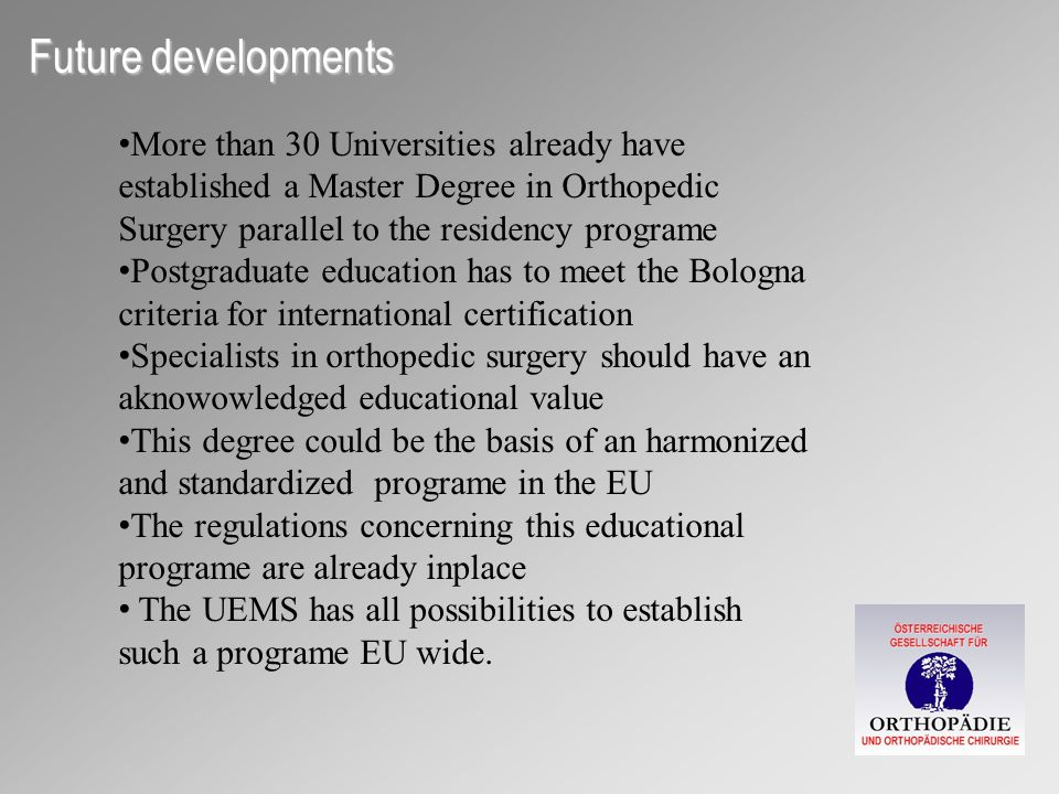 Future developments More than 30 Universities already have established a Master Degree in Orthopedic Surgery parallel to the residency programe Postgraduate education has to meet the Bologna criteria for international certification Specialists in orthopedic surgery should have an aknowowledged educational value This degree could be the basis of an harmonized and standardized programe in the EU The regulations concerning this educational programe are already inplace The UEMS has all possibilities to establish such a programe EU wide.