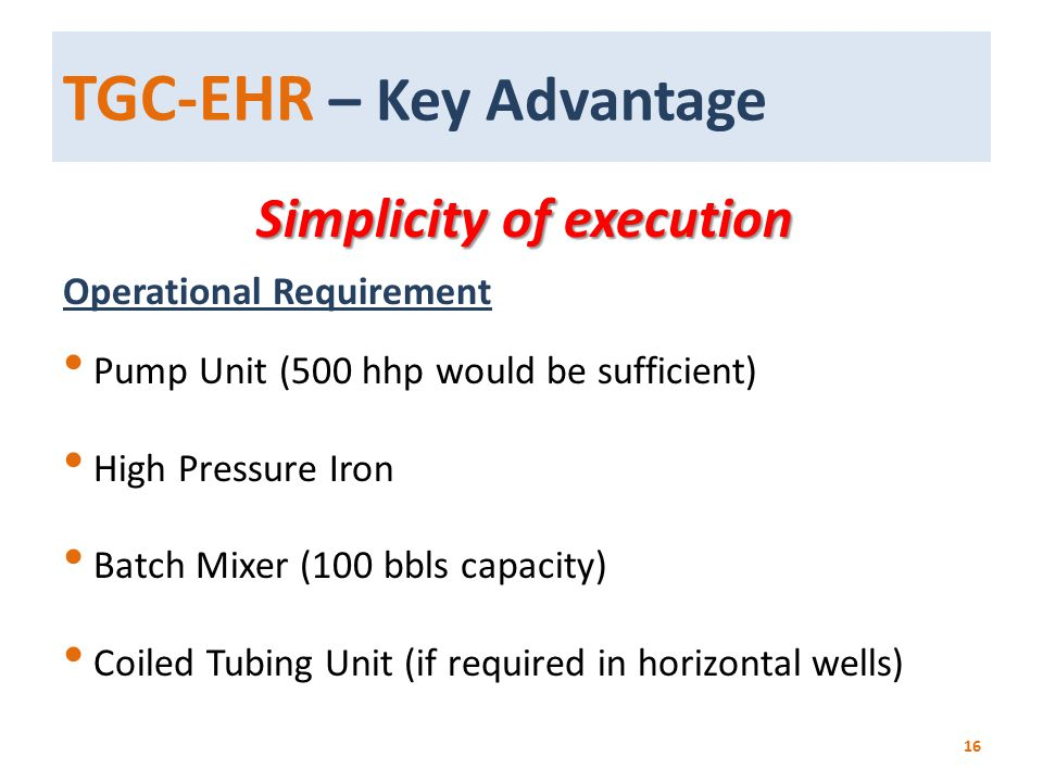 TGC-EHR – Key Advantage Simplicity of execution Simplicity of execution Operational Requirement Pump Unit (500 hhp would be sufficient) High Pressure
