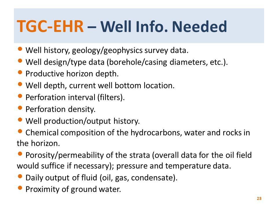 TGC-EHR – Well Info. Needed Well history, geology/geophysics survey data. Well design/type data (borehole/casing diameters, etc.). Productive horizon