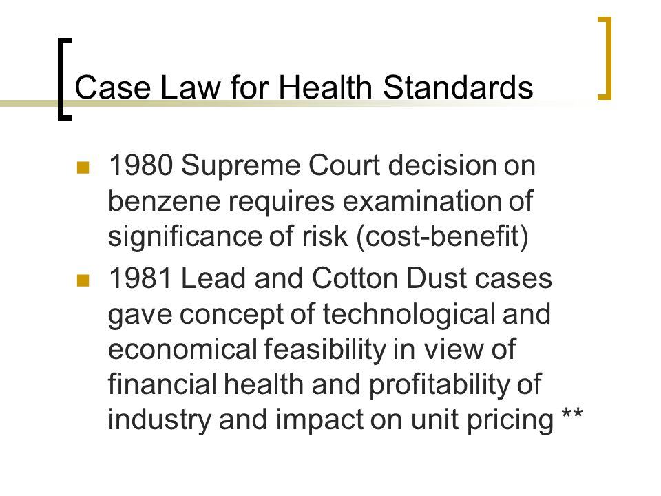 Case Law for Health Standards 1980 Supreme Court decision on benzene requires examination of significance of risk (cost-benefit) 1981 Lead and Cotton Dust cases gave concept of technological and economical feasibility in view of financial health and profitability of industry and impact on unit pricing **