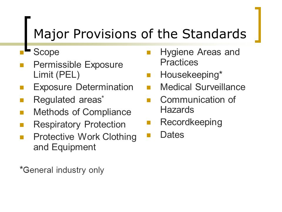 Major Provisions of the Standards Scope Permissible Exposure Limit (PEL) Exposure Determination Regulated areas * Methods of Compliance Respiratory Protection Protective Work Clothing and Equipment * General industry only Hygiene Areas and Practices Housekeeping* Medical Surveillance Communication of Hazards Recordkeeping Dates