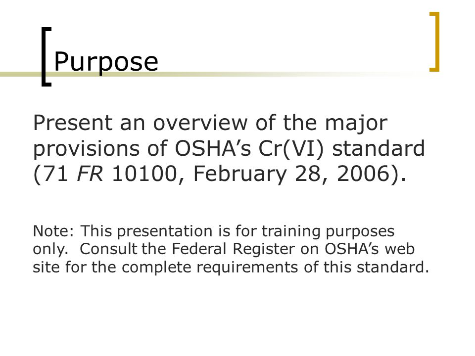 Purpose Present an overview of the major provisions of OSHA's Cr(VI) standard (71 FR 10100, February 28, 2006). Note: This presentation is for trainin