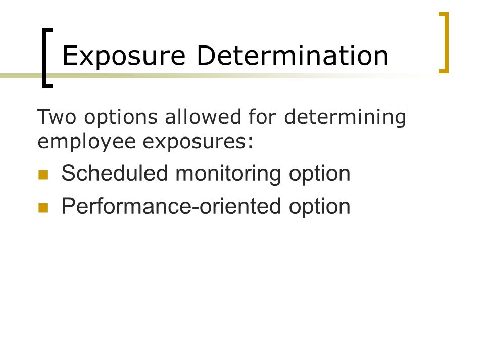 Exposure Determination Scheduled monitoring option Performance-oriented option Two options allowed for determining employee exposures: