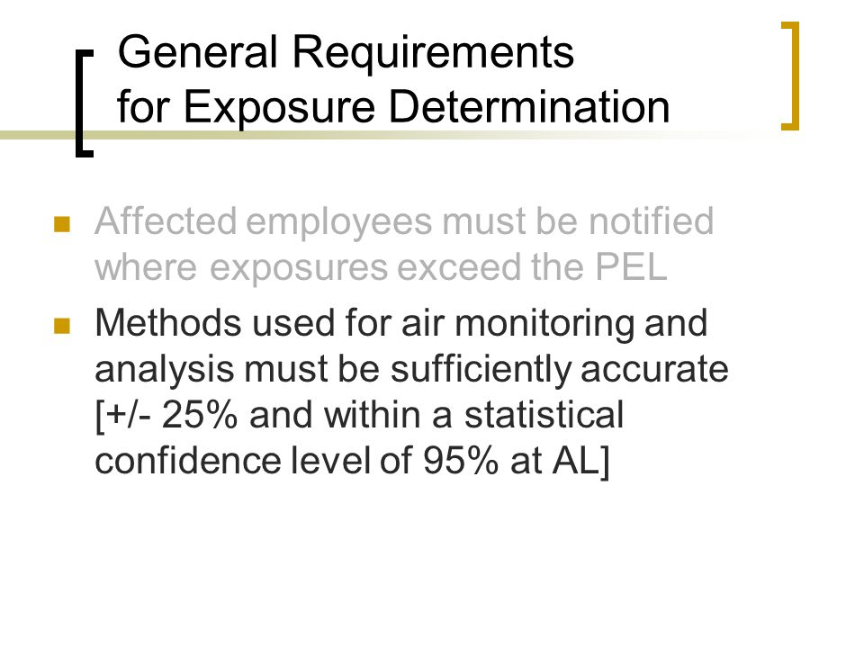 General Requirements for Exposure Determination Affected employees must be notified where exposures exceed the PEL Methods used for air monitoring and