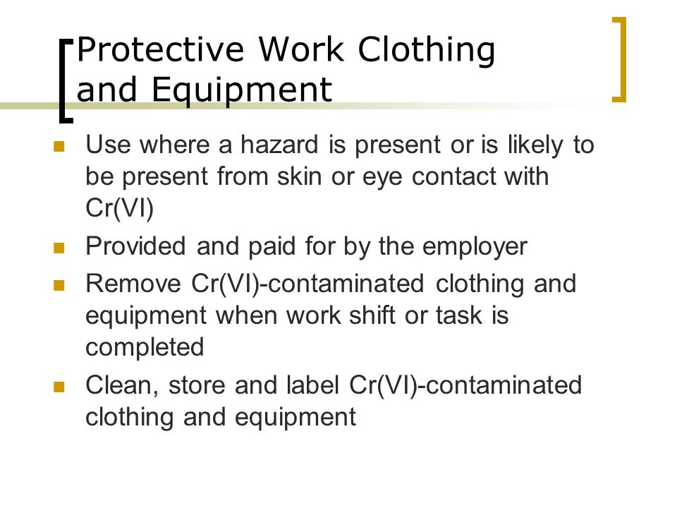 Protective Work Clothing and Equipment Use where a hazard is present or is likely to be present from skin or eye contact with Cr(VI) Provided and paid for by the employer Remove Cr(VI)-contaminated clothing and equipment when work shift or task is completed Clean, store and label Cr(VI)-contaminated clothing and equipment
