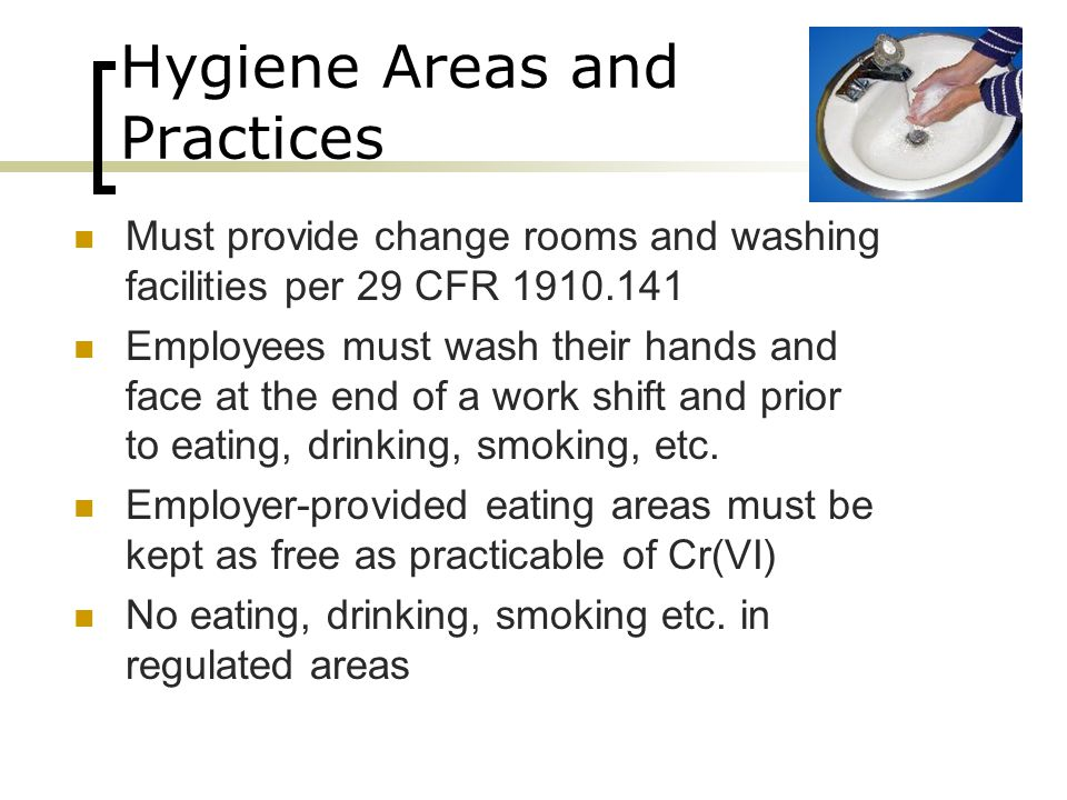 Hygiene Areas and Practices Must provide change rooms and washing facilities per 29 CFR 1910.141 Employees must wash their hands and face at the end o