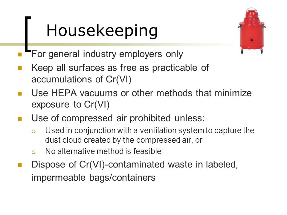 Housekeeping For general industry employers only Keep all surfaces as free as practicable of accumulations of Cr(VI) Use HEPA vacuums or other methods
