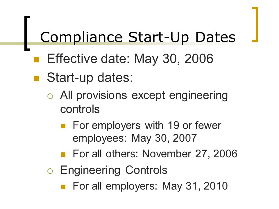 Compliance Start-Up Dates Effective date: May 30, 2006 Start-up dates:  All provisions except engineering controls For employers with 19 or fewer emp