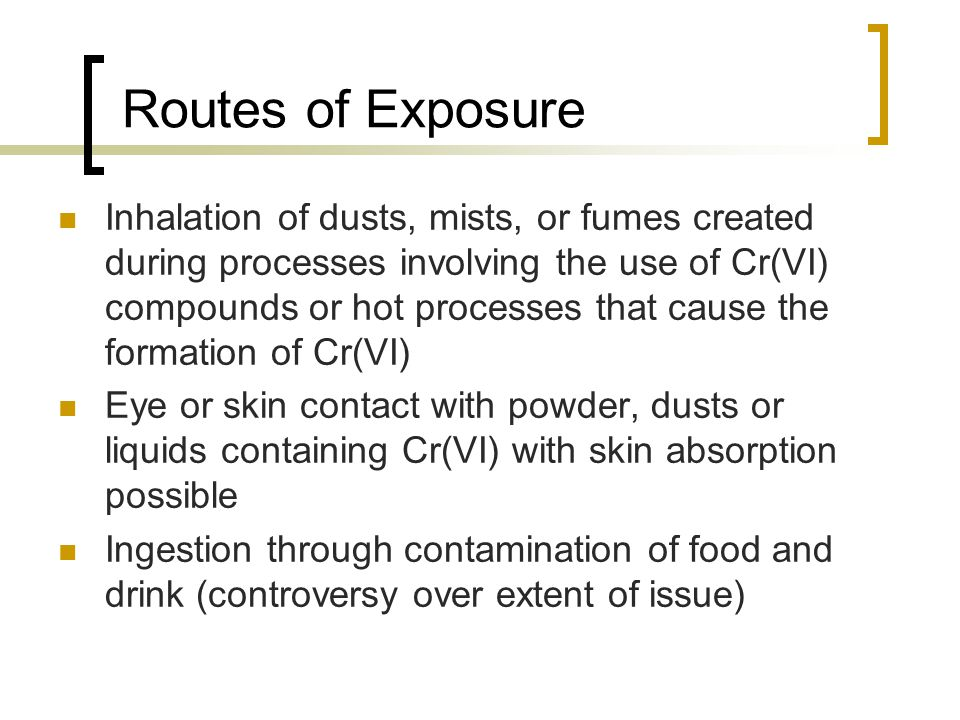 Routes of Exposure Inhalation of dusts, mists, or fumes created during processes involving the use of Cr(VI) compounds or hot processes that cause the