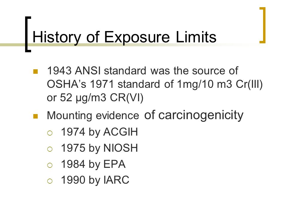 History of Exposure Limits 1943 ANSI standard was the source of OSHA's 1971 standard of 1mg/10 m3 Cr(III) or 52 µg/m3 CR(VI) Mounting evidence of carc
