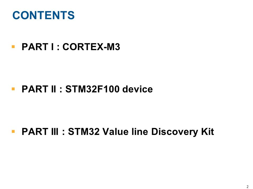 2 CONTENTS  PART I : CORTEX-M3  PART II : STM32F100 device  PART III : STM32 Value line Discovery Kit