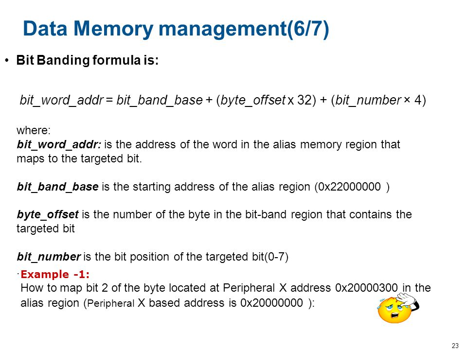 23 Data Memory management(6/7) bit_word_addr = bit_band_base + (byte_offset x 32) + (bit_number × 4) where: bit_word_addr: is the address of the word