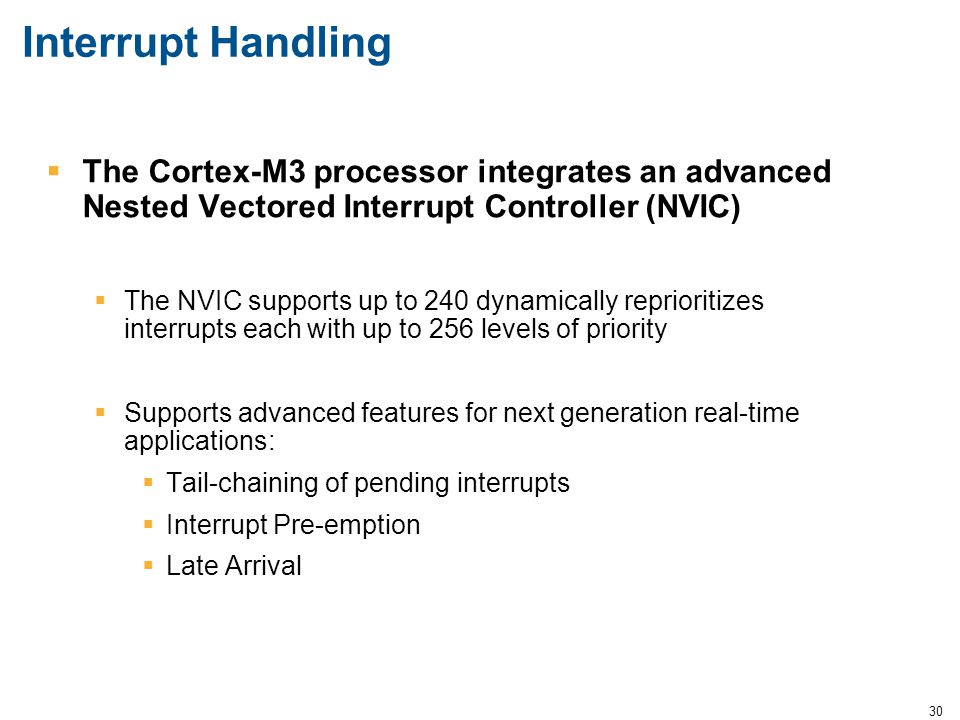30 Interrupt Handling  The Cortex-M3 processor integrates an advanced Nested Vectored Interrupt Controller (NVIC)  The NVIC supports up to 240 dynam