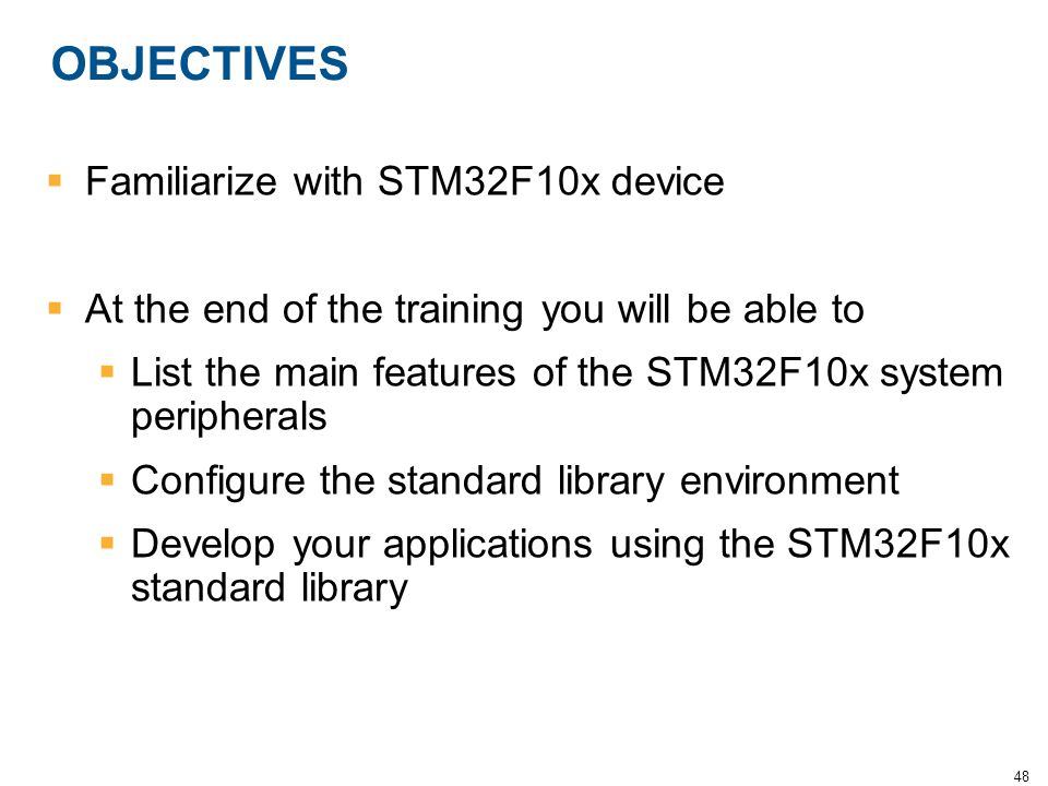 48 OBJECTIVES  Familiarize with STM32F10x device  At the end of the training you will be able to  List the main features of the STM32F10x system pe