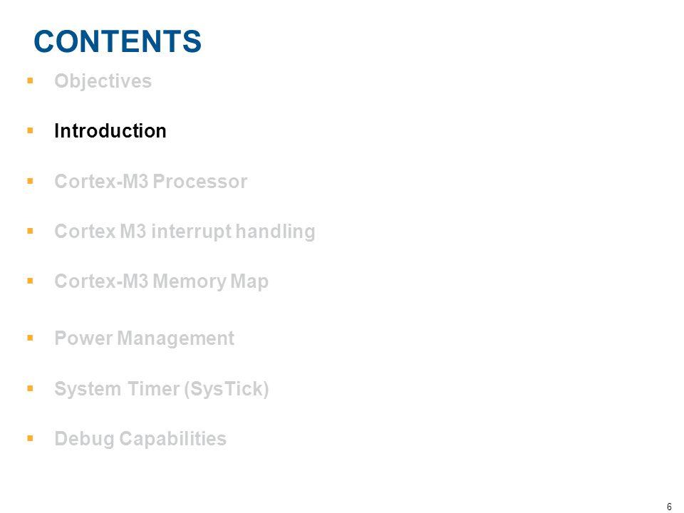 6 CONTENTS  Objectives  Introduction  Cortex-M3 Processor  Cortex M3 interrupt handling  Cortex-M3 Memory Map  Power Management  System Timer (