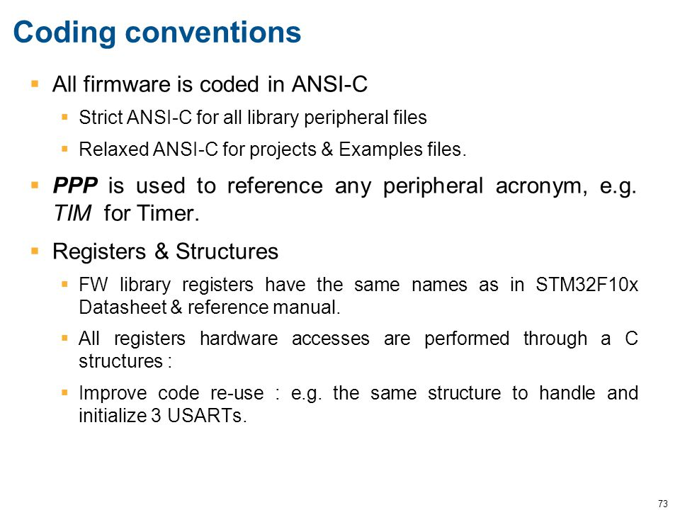 73 Coding conventions  All firmware is coded in ANSI-C  Strict ANSI-C for all library peripheral files  Relaxed ANSI-C for projects & Examples file