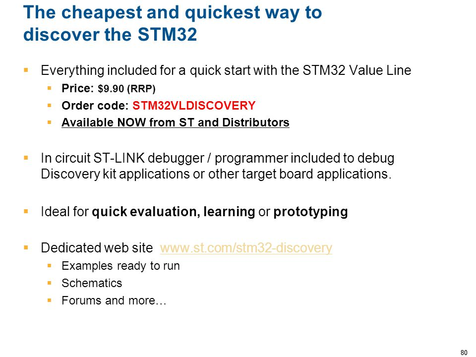 80 The cheapest and quickest way to discover the STM32  Everything included for a quick start with the STM32 Value Line  Price: $9.90 (RRP)  Order