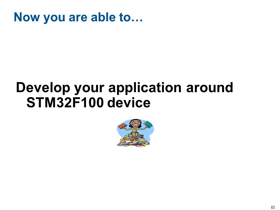 85 Now you are able to… Develop your application around STM32F100 device