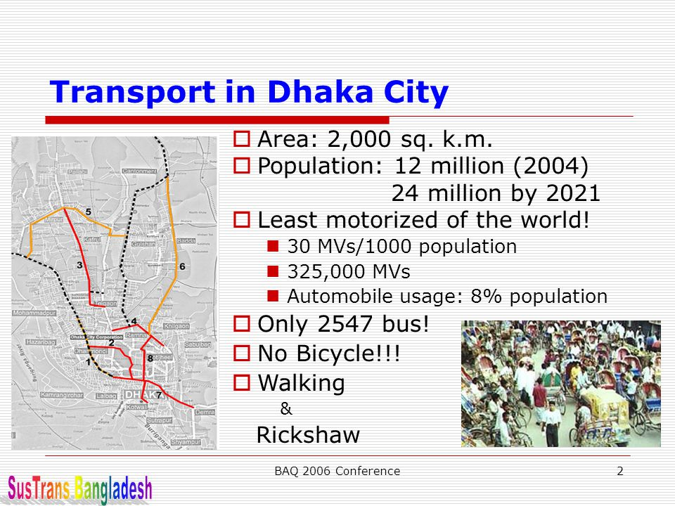 BAQ 2006 Conference2 Transport in Dhaka City  Area: 2,000 sq. k.m.  Population: 12 million (2004) 24 million by 2021  Least motorized of the world!