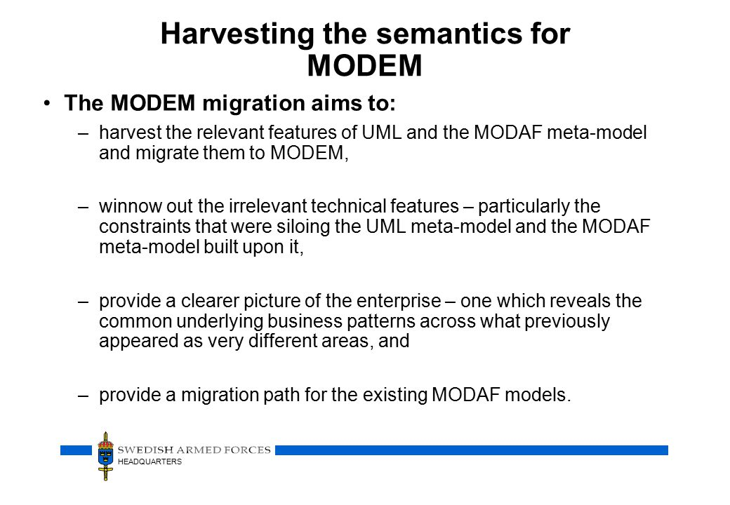 HEADQUARTERS Harvesting the semantics for MODEM The MODEM migration aims to: –harvest the relevant features of UML and the MODAF meta-model and migrate them to MODEM, –winnow out the irrelevant technical features – particularly the constraints that were siloing the UML meta-model and the MODAF meta-model built upon it, –provide a clearer picture of the enterprise – one which reveals the common underlying business patterns across what previously appeared as very different areas, and –provide a migration path for the existing MODAF models.