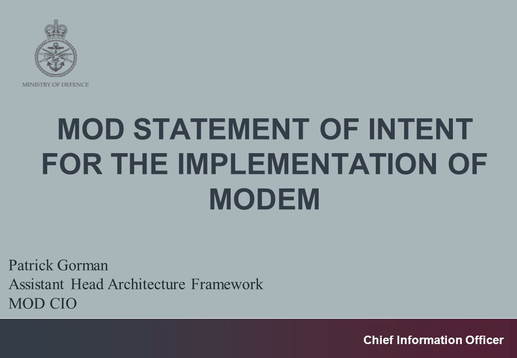 Chief Information Officer MOD STATEMENT OF INTENT FOR THE IMPLEMENTATION OF MODEM Patrick Gorman Assistant Head Architecture Framework MOD CIO