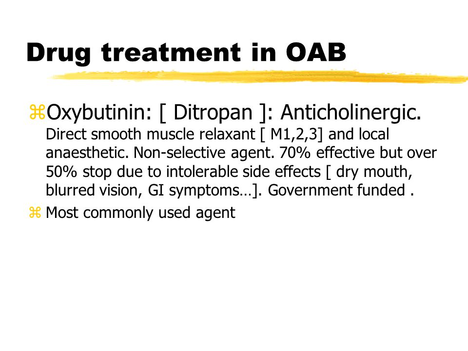 Drug treatment in OAB zOxybutinin: [ Ditropan ]: Anticholinergic. Direct smooth muscle relaxant [ M1,2,3] and local anaesthetic. Non-selective agent.