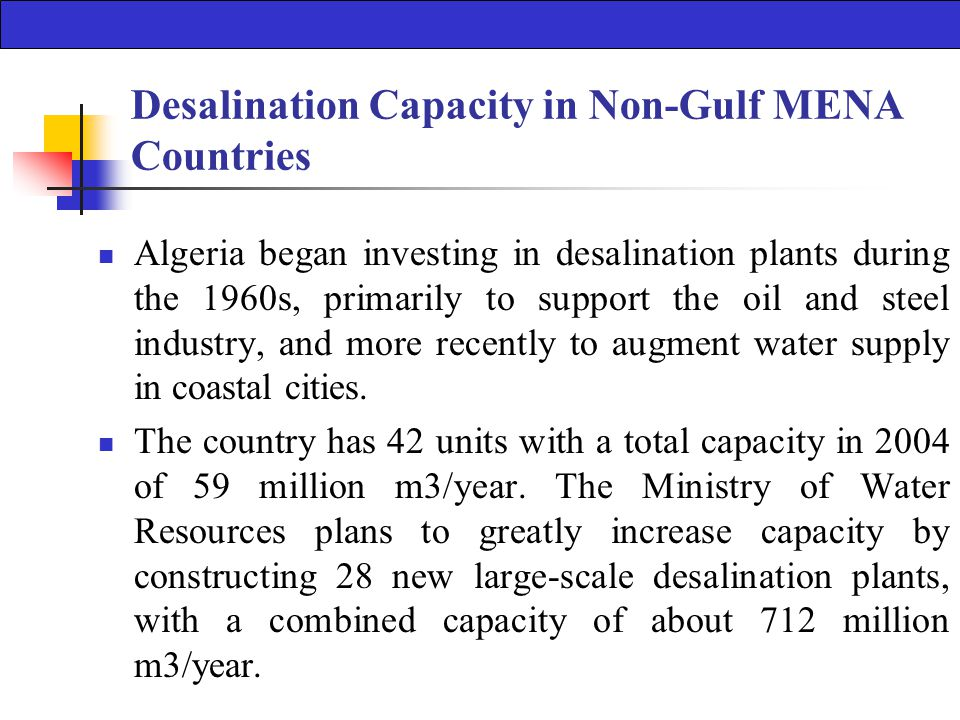 Desalination Capacity in Non-Gulf MENA Countries Algeria began investing in desalination plants during the 1960s, primarily to support the oil and steel industry, and more recently to augment water supply in coastal cities.