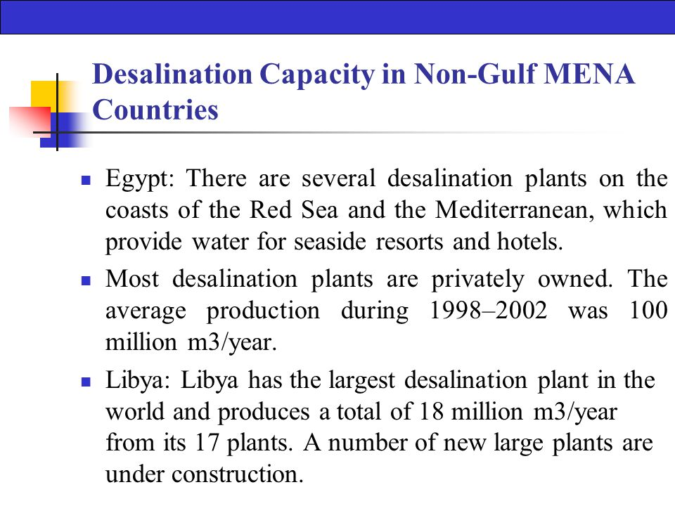 Desalination Capacity in Non-Gulf MENA Countries Egypt: There are several desalination plants on the coasts of the Red Sea and the Mediterranean, which provide water for seaside resorts and hotels.