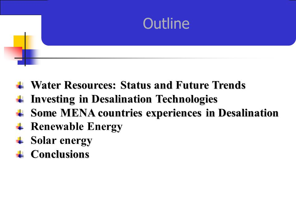 Outline Water Resources: Status and Future Trends Investing in Desalination Technologies Some MENA countries experiences in Desalination Renewable Energy Solar energyConclusions