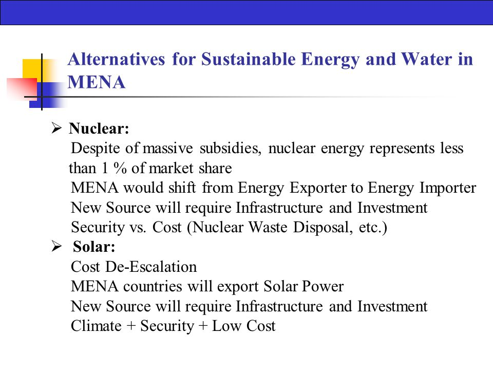 Alternatives for Sustainable Energy and Water in MENA  Nuclear: Despite of massive subsidies, nuclear energy represents less than 1 % of market share MENA would shift from Energy Exporter to Energy Importer New Source will require Infrastructure and Investment Security vs.