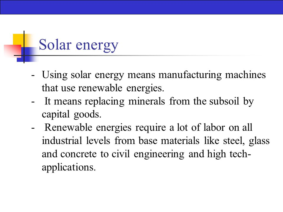 Solar energy -Using solar energy means manufacturing machines that use renewable energies.