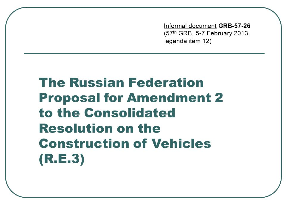 The Russian Federation Proposal for Amendment 2 to the Consolidated Resolution on the Construction of Vehicles (R.E.3) Informal document GRB-57-26 (57 th GRB, 5-7 February 2013, agenda item 12)