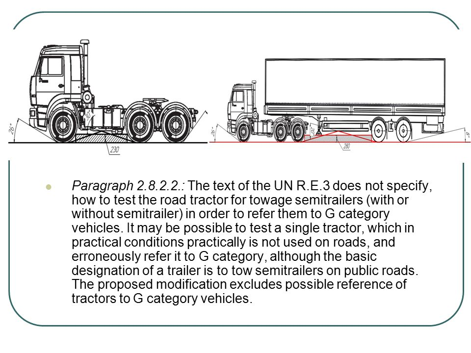 Paragraph 2.8.2.2.: The text of the UN R.E.3 does not specify, how to test the road tractor for towage semitrailers (with or without semitrailer) in order to refer them to G category vehicles.