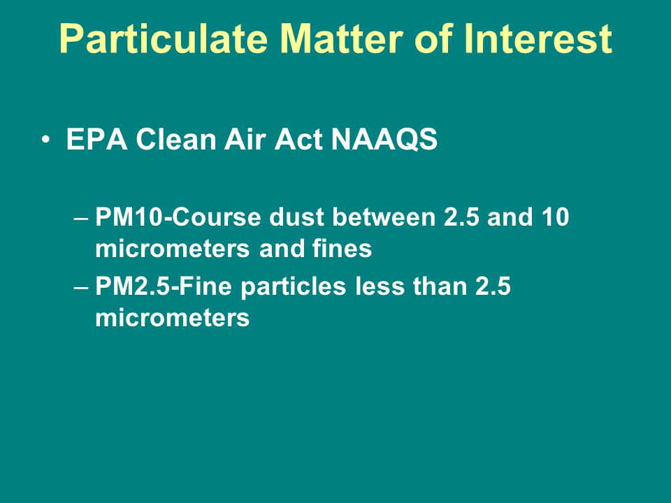 Particulate Matter of Interest EPA Clean Air Act NAAQS –PM10-Course dust between 2.5 and 10 micrometers and fines –PM2.5-Fine particles less than 2.5 micrometers