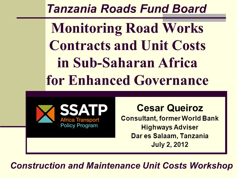 Monitoring Road Works Contracts and Unit Costs in Sub-Saharan Africa for Enhanced Governance Cesar Queiroz Consultant, former World Bank Highways Adviser Dar es Salaam, Tanzania July 2, 2012 Tanzania Roads Fund Board Construction and Maintenance Unit Costs Workshop