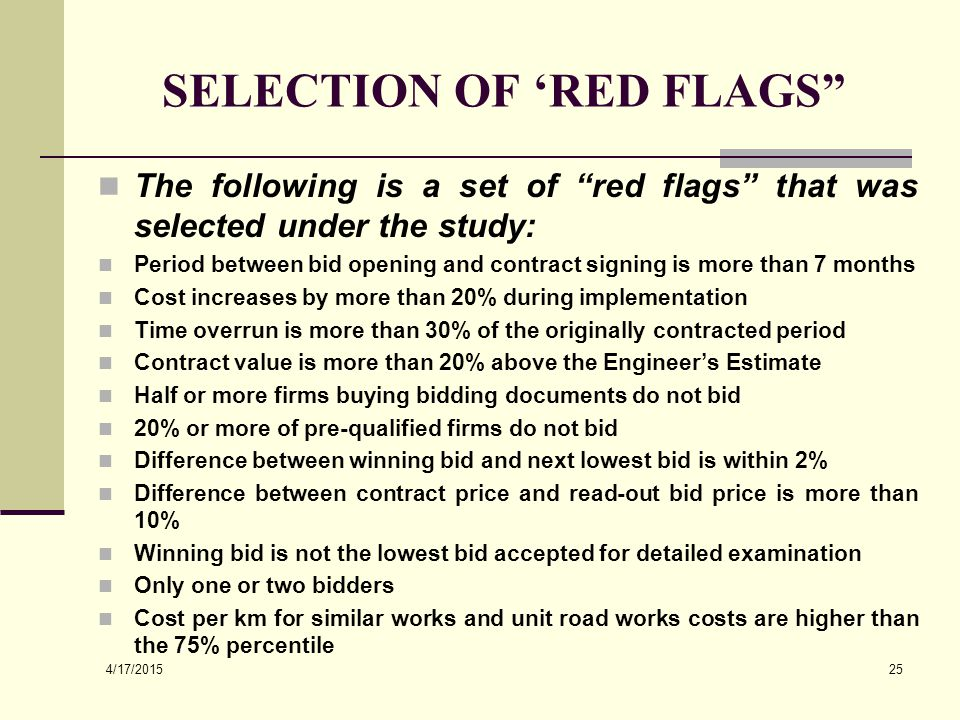 4/17/2015 25 SELECTION OF 'RED FLAGS The following is a set of red flags that was selected under the study: Period between bid opening and contract signing is more than 7 months Cost increases by more than 20% during implementation Time overrun is more than 30% of the originally contracted period Contract value is more than 20% above the Engineer's Estimate Half or more firms buying bidding documents do not bid 20% or more of pre-qualified firms do not bid Difference between winning bid and next lowest bid is within 2% Difference between contract price and read-out bid price is more than 10% Winning bid is not the lowest bid accepted for detailed examination Only one or two bidders Cost per km for similar works and unit road works costs are higher than the 75% percentile