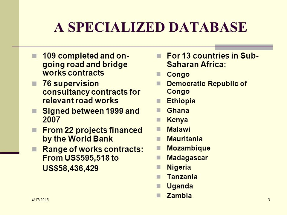 4/17/2015 3 A SPECIALIZED DATABASE 109 completed and on- going road and bridge works contracts 76 supervision consultancy contracts for relevant road works Signed between 1999 and 2007 From 22 projects financed by the World Bank Range of works contracts: From US$595,518 to US$58,436,429 For 13 countries in Sub- Saharan Africa: Congo Democratic Republic of Congo Ethiopia Ghana Kenya Malawi Mauritania Mozambique Madagascar Nigeria Tanzania Uganda Zambia