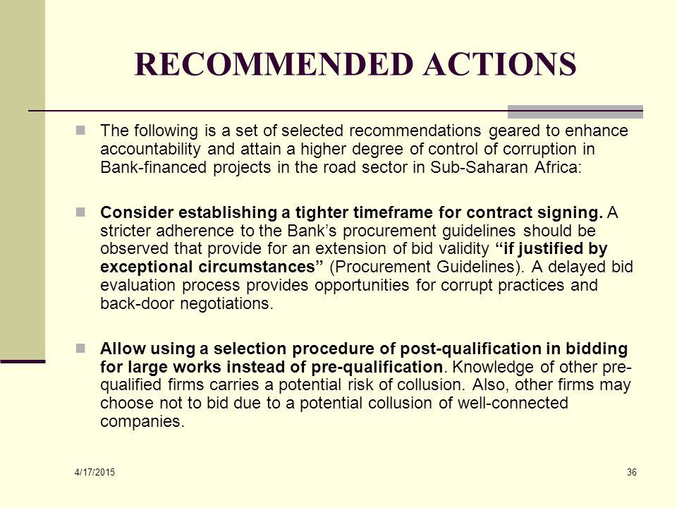 4/17/2015 36 RECOMMENDED ACTIONS The following is a set of selected recommendations geared to enhance accountability and attain a higher degree of control of corruption in Bank-financed projects in the road sector in Sub-Saharan Africa: Consider establishing a tighter timeframe for contract signing.