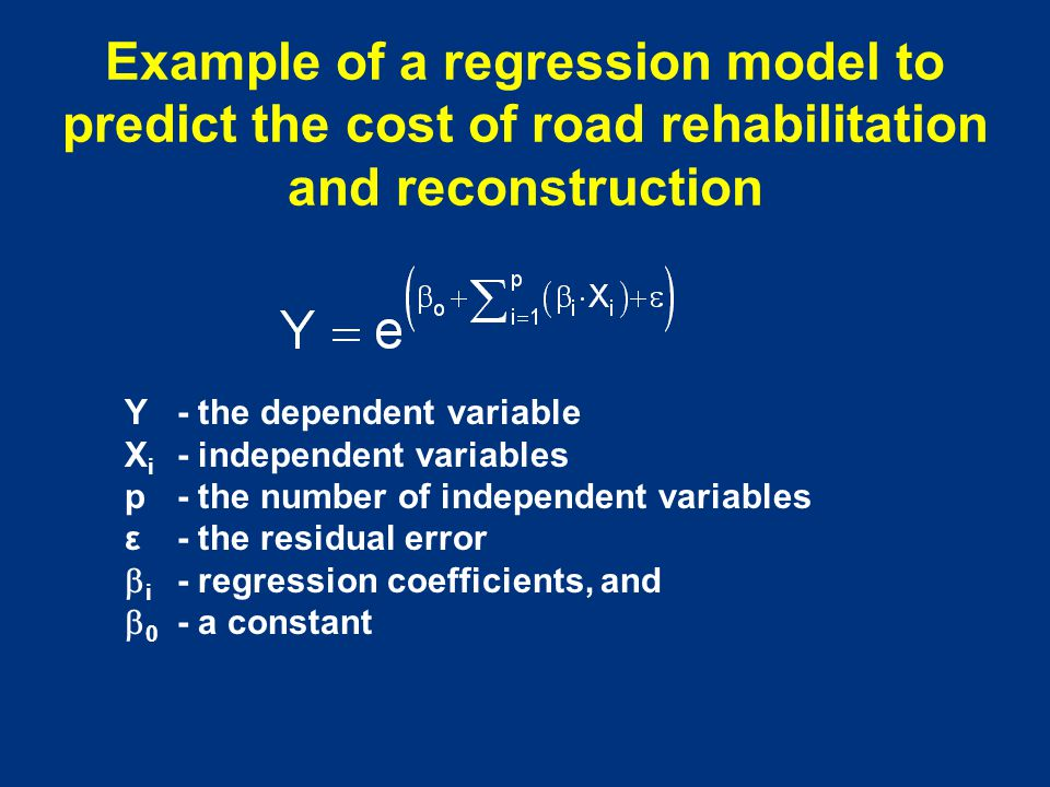 Example of a regression model to predict the cost of road rehabilitation and reconstruction Y - the dependent variable X i - independent variables p -
