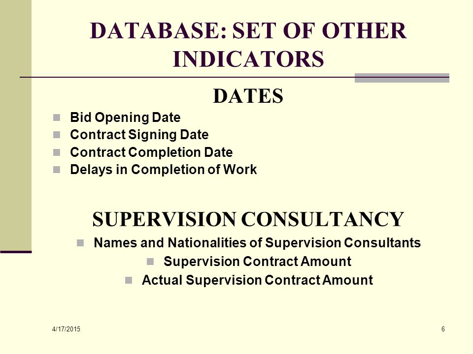 4/17/2015 6 DATABASE: SET OF OTHER INDICATORS DATES Bid Opening Date Contract Signing Date Contract Completion Date Delays in Completion of Work SUPER
